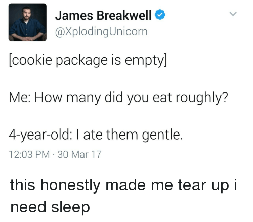 Tear Up: James Breakwell  XplodingUnicorn  [cookie package is empty]  Me: How many did you eat roughly?  4-year-old: I ate them gentle.  12:03 PM 30 Mar 17 this honestly made me tear up i need sleep