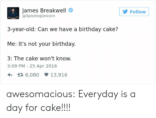 Birthday, Tumblr, and Blog: James Breakwell  @XplodingUnicorn  Follow  3-year-old: Can we have a birthday cake?  Me: It's not your birthday.  3: The cake won't know.  3:09 PM -25 Apr 2016  6,08013,916 awesomacious:  Everyday is a day for cake!!!!