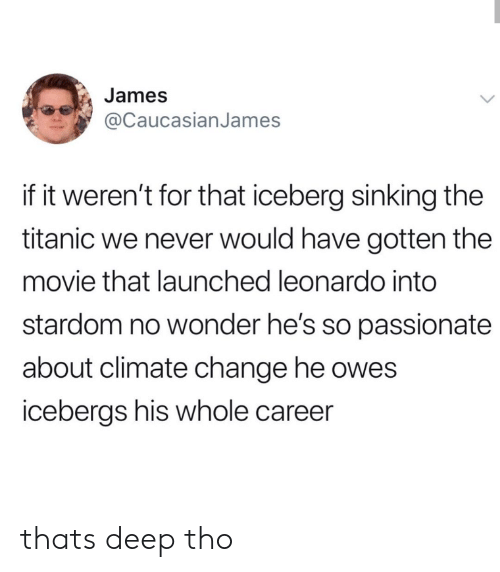 Titanic, Movie, and Passionate: James  @CaucasianJames  if it weren't for that iceberg sinking the  titanic we never would have gotten the  movie that launched leonardo into  stardom no wonder he's so passionate  about climate change he owes  icebergs his whole career thats deep tho