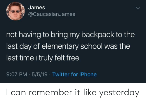 Iphone, School, and Twitter: James  @CaucasianJames  not having to bring my backpack to the  last day of elementary school was the  last time i truly felt free  9:07 PM.5/5/19 Twitter for iPhone I can remember it like yesterday