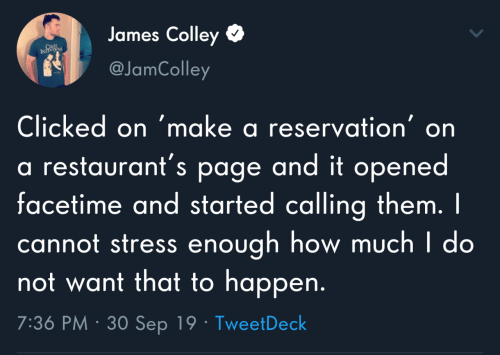 sep: James Colley  CRUL  INTS  @JamColley  Clicked on 'make a reservation' on  a restaurant's page and it opened  facetime and started calling them. I  cannot stress enough how much I do  not want that to happen.  7:36 PM · 30 Sep 19 · TweetDeck