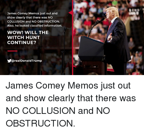 Wow, Information, and Witch: James Comey Memos just out and  show clearly that there was NO  COLLUSION and NO OBSTRUCTIONN  Also, he leaked classified information.  WOW! WILL THE  WITCH HUNT  CONTINUE?  @realDonaldTrump James Comey Memos just out and show clearly that there was NO COLLUSION and NO OBSTRUCTION.