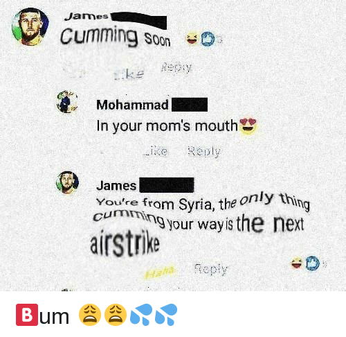 Syria: James  Cumming Soon  keey  Mohammad  In your mom's mouth  ie Reply  James  Youre fro  cumen from Syria, the only th  m Syria, the o  ing  cumming your wayis the next  airstrike  Haatepiy 🅱️um 😩😩💦💦