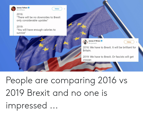 """Brilliant, Britain, and Brexit: James Felton  Follow  @JimMFelton  2016:  """"There will be no downsides to Brexit  only considerable upsides""""  2019:  """"You will have enough calories to  survive""""  James O'Brien  @mrjamesob  Follow  2016: We have to Brexit. It will be brilliant for  Britain.  2019: We have to Brexit. Or fascists will get  crosser. People are comparing 2016 vs 2019 Brexit and no one is impressed ..."""