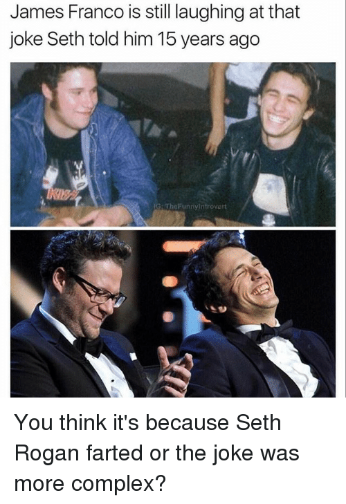 Sething: James Franco is still laughing at that  joke Seth told him 15 years ago  IG: TheFunnyintrovert You think it's because Seth Rogan farted or the joke was more complex?