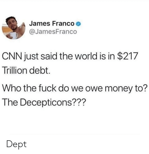 cnn.com, James Franco, and Money: James Franco  @JamesFranco  CNN just said the world is in $217  Trillion debt.  Who the fuck do we owe money to?  The Decepticons??? Dept