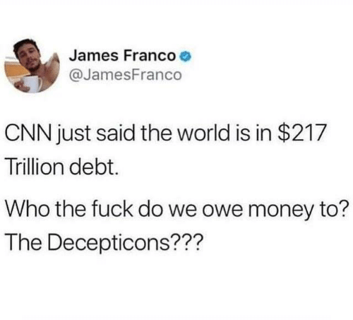 cnn.com, Dank, and James Franco: James Franco  @JamesFranco  CNN just said the world is in $217  Trillion debt.  Who the fuck do we owe money to?  The Decepticons???