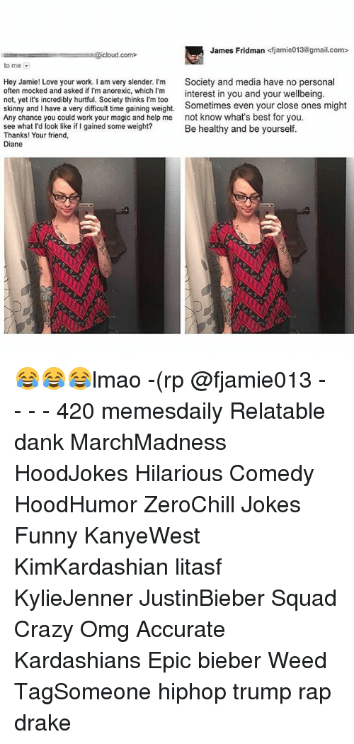 slender: James Fridman  <fjamie013@gmail.com>  k@icloud com  to me  Hey Jamie! Love your work. I am very slender. I'm  Society and media have no persona  often mocked and asked if I'm anorexic, which I'm  interest in you and your  wellbeing  not, yet it's incredibly hurtful. Society thinks l'm too  skinny and I have a very difficult time gaining weight.  Sometimes even your close ones might  Any chance you could work your magic and help me  not know what's best for you.  see what I'd look like if I gained some weight?  Be healthy and be yourself.  Thanks! Your friend,  Diane 😂😂😂lmao -(rp @fjamie013 - - - - 420 memesdaily Relatable dank MarchMadness HoodJokes Hilarious Comedy HoodHumor ZeroChill Jokes Funny KanyeWest KimKardashian litasf KylieJenner JustinBieber Squad Crazy Omg Accurate Kardashians Epic bieber Weed TagSomeone hiphop trump rap drake