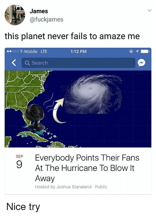 Memes, T-Mobile, and Hurricane: James  @fuckjames  this planet never fails to amaze me  ooO T-Mobile LTE  1:12 PM  Q Search  SEP Everybody Points Their Fans  At The Hurricane To Blow It  Away  Hosted by Joshua Stanaland Public Nice try