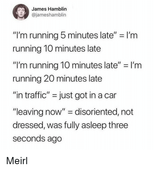 """Traffic, Running, and MeIRL: James Hamblin  @jameshamblin  """"I'm running 5 minutes late"""" I'm  running 1O minutes late  """"I'm running 10 minutes late""""-I'm  running 20 minutes late  """"in traffic"""" - just got in a car  """"leaving now"""" - disoriented, not  dressed, was fully asleep three  seconds ago Meirl"""