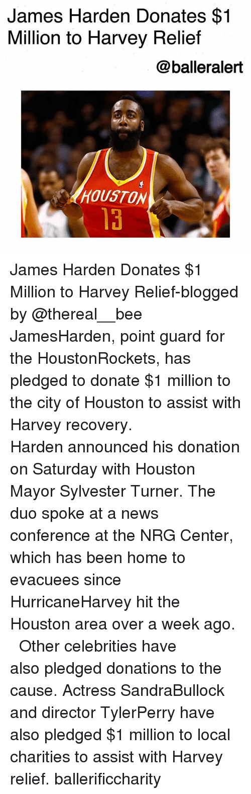 Centere: James Harden Donates $1  Million to Harvey Relief  @balleralert  HOUSTON  13 James Harden Donates $1 Million to Harvey Relief-blogged by @thereal__bee ⠀⠀⠀⠀⠀⠀⠀⠀⠀ ⠀⠀ JamesHarden, point guard for the HoustonRockets, has pledged to donate $1 million to the city of Houston to assist with Harvey recovery. ⠀⠀⠀⠀⠀⠀⠀⠀⠀ ⠀⠀ Harden announced his donation on Saturday with Houston Mayor Sylvester Turner. The duo spoke at a news conference at the NRG Center, which has been home to evacuees since HurricaneHarvey hit the Houston area over a week ago. ⠀⠀⠀⠀⠀⠀⠀⠀⠀ ⠀⠀ Other celebrities have also pledged donations to the cause. Actress SandraBullock and director TylerPerry have also pledged $1 million to local charities to assist with Harvey relief. ballerificcharity