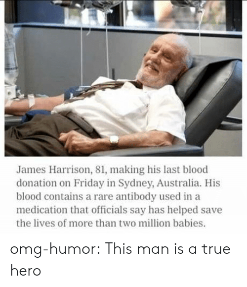 Friday, Omg, and True: James Harrison, 81, making his last blood  donation on Friday in Sydney, Australia. His  blood contains a rare antibody used in a  medication that officials say has helped save  the lives of more than two million babies. omg-humor:  This man is a true hero
