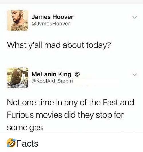 Memes, Movies, and Fast and Furious: James Hoover  JvmesHoover  What y'all mad about today?  Mel.anin King O  @KoolAid Sippin  Not one time in any of the Fast and  Furious movies did they stop for  some gas 🤣Facts