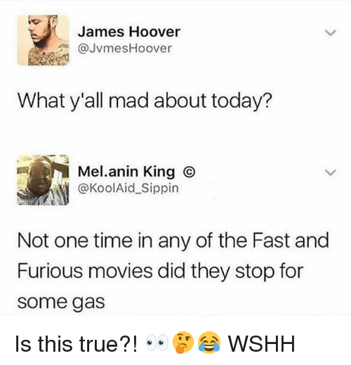 Memes, Movies, and True: James Hoover  JvmesHoover  What y'all mad about today?  Mel.anin King  @KoolAid_Sippin  Not one time in any of the Fast and  Furious movies did they stop for  some gas Is this true?! 👀🤔😂 WSHH