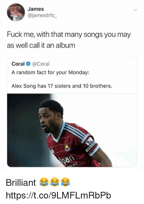 Soccer, Fuck, and Songs: James  @jamestrfc  Fuck me, with that many songs you may  as well call it an album  Coral @Coral  A random fact for your Monday:  Alex Song has 17 sisters and 10 brothers. Brilliant 😂😂😂 https://t.co/9LMFLmRbPb