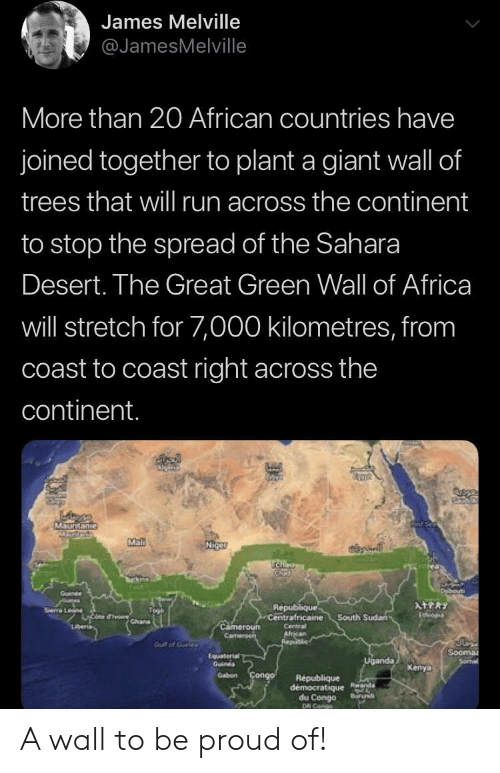 Africa, Run, and Giant: James Melville  @JamesMelville  More than 20 African countries have  joined together to plant a giant wall of  trees that wil run across the continent  to stop the spread of the Sahara  Desert. The Great Green Wall of Africa  will stretch for 7,000 kilometres, from  coast to coast right across the  continent.  MSuntanie  Mal  Niget  SIGan  TCha  urk  Duibouti  Goinee  oures  Sea Le rchana  ATPRY  Republique  Centrafricaine  Etvo  South Sudan  Cameroun  Camen  Lberia  Centra  African  Realic  Gut of Ouele  Sooma  Sormal  Equaterial  Guines  Uganda  Kenya  Gabon Congo  Republique  democratique Rnda  du Congo  DR Cango  Buruns A wall to be proud of!