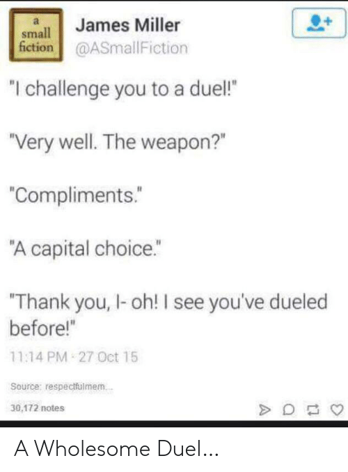 "Thank You, Capital, and Wholesome: James Miller  small  fiction@ASmallFiction  ""I challenge you to a duel!  ""Very well. The weapon?""  ""Compliments.  ""A capital choice.""  Thank you, I-oh! I see you've dueled  before!""  11:14 PM 27 Oct 15  Source: respectfulmem.  30,172 notes A Wholesome Duel…"