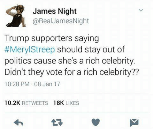 Trump Support: James Night  @Real James Night  Trump supporters saying  #Meryl Streep should stay out of  politics cause she's a rich celebrity.  Didn't they vote for a rich celebrity??  10:28 PM 08 Jan 17  10.2K  RETWEETS  18K  LIKES