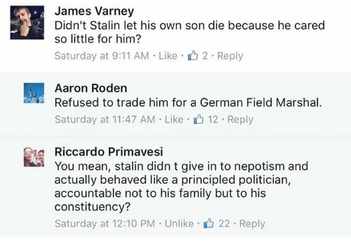 Népotisme: James Varney  Didn't Stalin let his own son die because he cared  so little for him?  Saturday at 9:11 AM . Like- 2-Reply  Aaron Roden  Refused to trade him for a German Field Marshal  Saturday at 11:47 AM . Like .山12 . Reply  Riccardo Primavesi  You mean, stalin didn t give in to nepotism and  actually behaved like a principled politician,  accountable not to his family but to his  constituency?  Saturday at 12:10 PM . Unlike-山22 . Reply