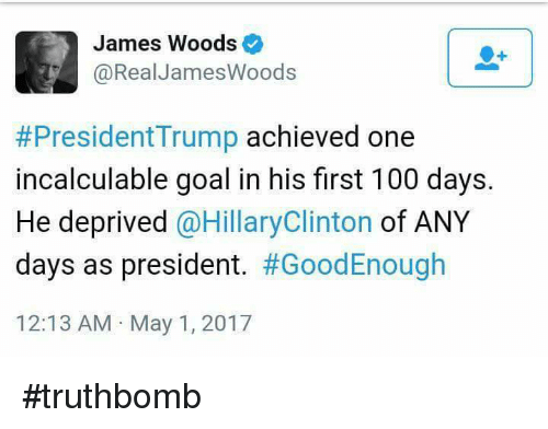 Anaconda, Hillary Clinton, and Memes: James Woods  @RealJames Woods  #President Trump  achieved one  incalculable goal in his first 100 days.  He deprived  @Hillary Clinton  of ANY  days as president  #GoodEnough  12:13 AM May 1, 2017 #truthbomb