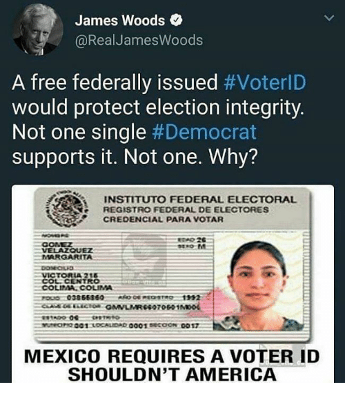 America, Free, and Integrity: James Woods  @RealJamesWoods  A free federally issued #VoterlD  would protect election integrity.  Not one single #Democrat  supports it. Not one. Why?  INSTITUTO FEDERAL ELECTORAL  REGISTRO FEDERAL DE ELECTORES  CREDENCIAL PARA VOTAR  VELAZOUEZ  MARGARITA  A 21  COL. CENTRO  COLITAA, CoLIMA  00385660R 1992  MEXICO REQUIRES A VOTER ID  SHOULDN'T AMERICA