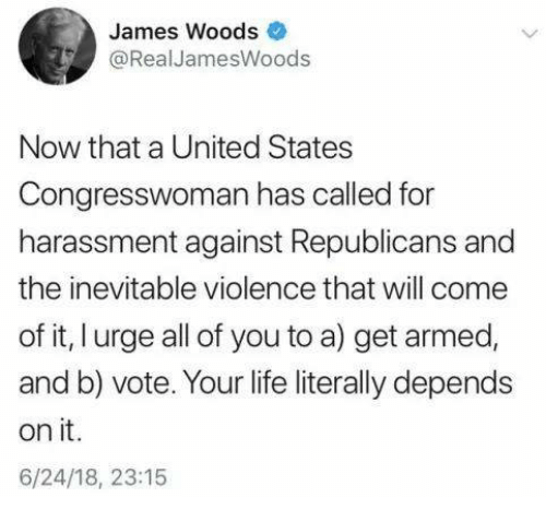 Life, Memes, and United: James Woods  @RealJamesWoods  Now that a United States  Congresswoman has called for  harassment against Republicans and  the inevitable violence that will come  of it, l urge all of you to a) get armed,  and b) vote. Your life literally depends  on it.  6/24/18, 23:15