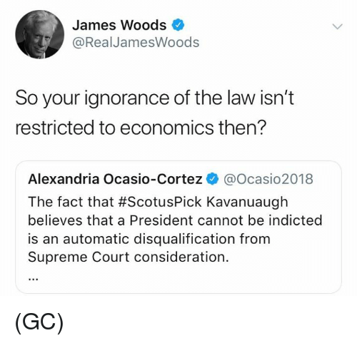 Memes, Supreme, and Supreme Court: James Woods  @RealJamesWoods  So your ignorance of the law isn't  restricted to economics then?  Alexandria Ocasio-Cortez @Ocasio2018  The fact that #ScotusPick Kava nuaugh  believes that a President cannot be indicted  is an automatic disqualification from  Supreme Court consideration. (GC)