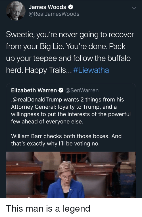 Elizabeth Warren, Buffalo, and Happy: James Woods  RealJamesWoods  Sweetie, you're never going to recover  from your Big Lie. You're done. Pack  up your teepee and follow the buffalo  herd. Happy Trails #Liewatha  Elizabeth Warren@SenWarren  @realDonaldTrump wants 2 things from his  Attorney General: loyalty to Trump, and a  willingness to put the interests of the powerful  few ahead of everyone else  William Barr checks both those boxes. And  that's exactly why I'll be voting no