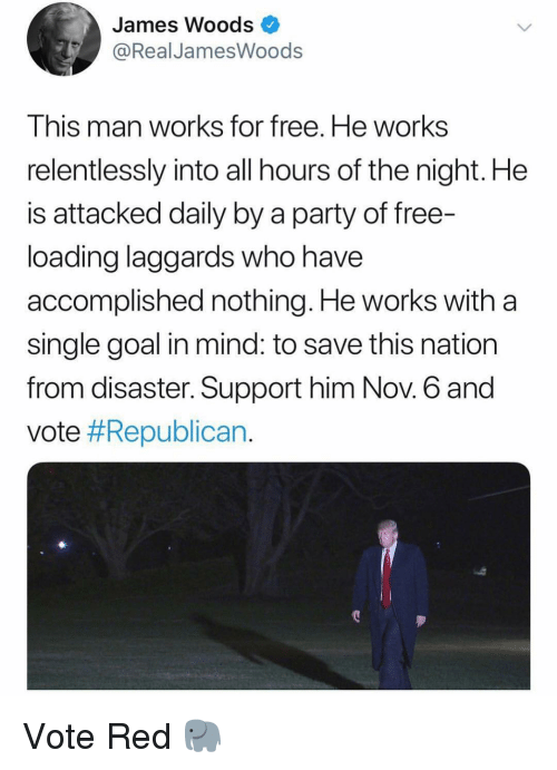 Memes, Party, and Free: James Woods  @RealJamesWoods  This man works for free. He works  relentlessly into all hours of the night. He  is attacked daily by a party of free-  loading laggards who have  accomplished nothing. He works with a  single goal in mind: to save this nation  from disaster. Support him Nov. 6 and  vote Vote Red 🐘