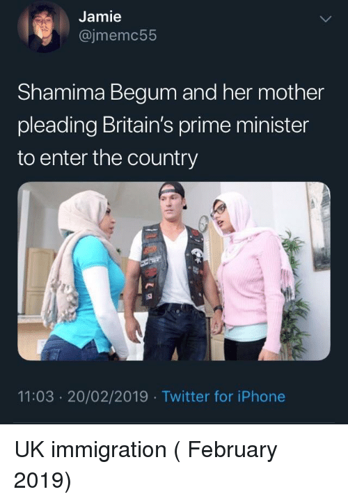 Begum: Jamie  @jmemc55  Shamima Begum and her mother  pleading Britain's prime minister  to enter the country  11:03 20/02/2019 Twitter for iPhone UK immigration ( February 2019)