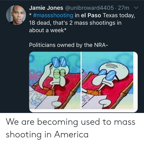 nra: Jamie Jones @unibroward4405 27m  #massshooting in el Paso Texas today,  18 dead, that's 2 mass shootings in  about a week*  Politicians owned by the NRA- We are becoming used to mass shooting in America