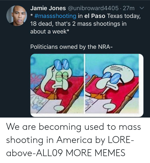 nra: Jamie Jones @unibroward4405 27m  #massshooting in el Paso Texas today,  18 dead, that's 2 mass shootings in  about a week*  Politicians owned by the NRA- We are becoming used to mass shooting in America by LORE-above-ALL09 MORE MEMES