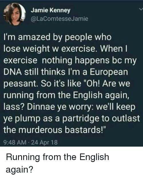 """Exercise, English, and Peasant: Jamie Kenney  @LaComtesseJamie  I'm amazed by people who  lose weight w exercise. When I  exercise nothing happens bc my  DNA still thinks I'm a European  peasant. So it's like """"Oh! Are we  running from the English again,  lass? Dinnae ye worry: we'll keep  ye plump as a partridge to outlast  the murderous bastards!""""  9:48 AM 24 Apr 18 Running from the English again?"""