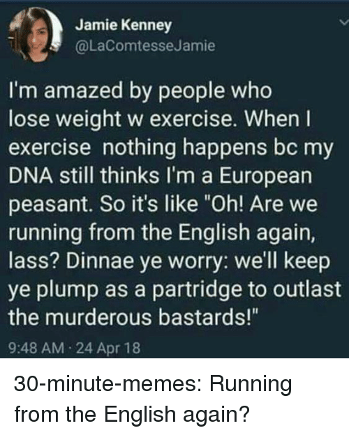 """Memes, Tumblr, and Blog: Jamie Kenney  @LaComtesseJamie  I'm amazed by people who  lose weight w exercise. When I  exercise nothing happens bc my  DNA still thinks I'm a European  peasant. So it's like """"Oh! Are we  running from the English again,  lass? Dinnae ye worry: we'll keep  ye plump as a partridge to outlast  the murderous bastards!""""  9:48 AM 24 Apr 18 30-minute-memes:  Running from the English again?"""