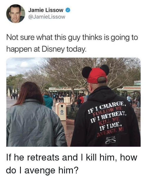 Disney, Today, and How: Jamie Lissow  @JamieLissow  Not sure what this guy thinks is going to  happen at Disney today  I CHARGE  I RET  FIDIE If he retreats and I kill him, how do I avenge him?