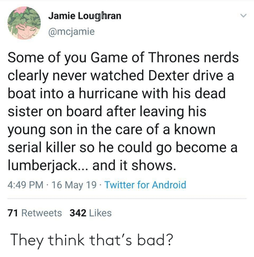 Dexter: Jamie Lougihran  @mcjamie  Some of you Game of Thrones nerds  clearly never watched Dexter drive a  boat into a hurricane with his dead  sister on board after leaving his  young son in the care of a known  serial killer so he could go become a  lumberjack... and it shows  4:49 PM 16 May 19 Twitter for Android  71 Retweets 342 Likes They think that's bad?