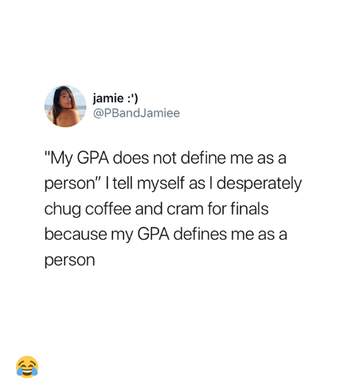 """gpa: jamie:')  @PBandJamiee  """"My GPA does not define me as a  person"""" I tell myself as I desperately  chug coffee and cram for finals  because my GPA defines me as a  person 😂"""