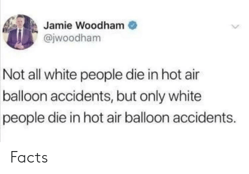 Facts, White People, and Hot Air: Jamie Woodham  @jwoodham  Not all white people die in hot air  balloon accidents, but only white  people die in hot air balloon accidents. Facts