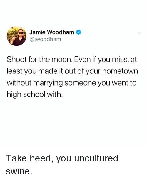 You Uncultured Swine: Jamie Woodham  @jwoodham  Shoot for the moon. Even if you miss, at  least you made it out of your hometown  without marrying someone you went to  high school with. Take heed, you uncultured swine.