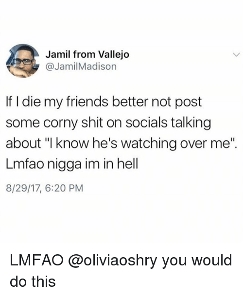 "dieing: Jamil from Vallejo  @JamilMadison  If I die my friends better not post  some corny shit on socials talking  about ""l know he's watching over me""  Lmfao nigga im in hell  8/29/17, 6:20 PM LMFAO @oliviaoshry you would do this"