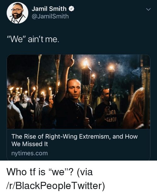 """Blackpeopletwitter, Nytimes, and How: Jamil Smith  @JamilSmith  """"We"""" ain't me.  GENDI  The Rise of Right-Wing Extremism, and How  We Missed It  nytimes.com Who tf is """"we""""? (via /r/BlackPeopleTwitter)"""