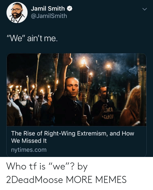 """Dank, Memes, and Target: Jamil Smith  @JamilSmith  """"We"""" ain't me.  GENDI  The Rise of Right-Wing Extremism, and How  We Missed It  nytimes.com Who tf is """"we""""? by 2DeadMoose MORE MEMES"""