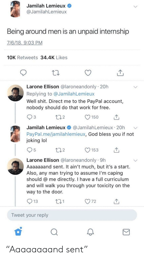 """Caping: Jamilah Lemieux  @JamilahLemieux  Being around men is an unpaid internship  7/6/18, 9:03 PM  10K Retweets 34.4K Likes  Larone Ellison @laroneandonly 20h  Replying to @JamilahLemieux  Well shit. Direct me to the PayPal account,  nobody should do that work for free.  272  150  @JamilahLemieux 20h  Jamilah Lemieux  PayPal.me/jamilahlemieux, God bless you if not  joking lol  272  153  Larone Ellison @laroneandonly 9h  Aaaaaaand sent. It ain't much, but it's a start.  Also, any man trying to assume l'm caping  should @ me directly. I have a full curriculum  and will walk you through your toxicity on the  way to the door.  O 72  271  13  Tweet your reply """"Aaaaaaaand sent"""""""