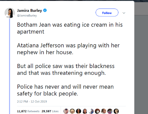 Blackness: Jamira Burley  Follow  @JamiraBurley  Botham Jean was eating ice cream in his  apartment  Atatiana Jefferson was playing with her  nephew in her house.  But all police saw was their blackness  and that was threatening enough  Police has never and will never mean  safety for black people.  2:12 PM - 12 Oct 2019  11,672 Retweets 29,597 Likes
