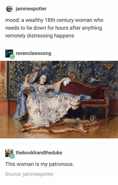 18Th Century: jammespotter  mood: a wealthy 18th century woman who  needs to lie down for hours after anything  remotely distressing happens  ravenclawssong  thebooklrandtheduke  This woman is my patronous.  Source: jammespotter