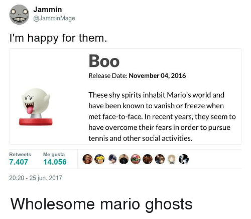 Jammin: Jammin  @JamminMage  I'm happy for them.  Boo  Release Date: November 04, 2016  These shy spirits inhabit Mario's world and  have been known to vanish or freeze when  met face-to-face. In recent years, they seem to  have overcome their fears in order to pursue  tennis and other social activities.  Retweets Me gusta  7.407 4.056  20:20-25 jun. 2017 Wholesome mario ghosts