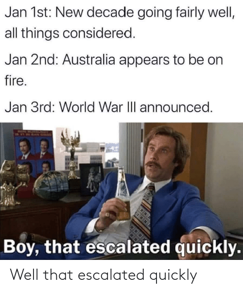 on fire: Jan 1st: New decade going fairly well,  all things considered.  Jan 2nd: Australia appears to be on  fire.  Jan 3rd: World War II announced.  Boy, that escalated quickly. Well that escalated quickly