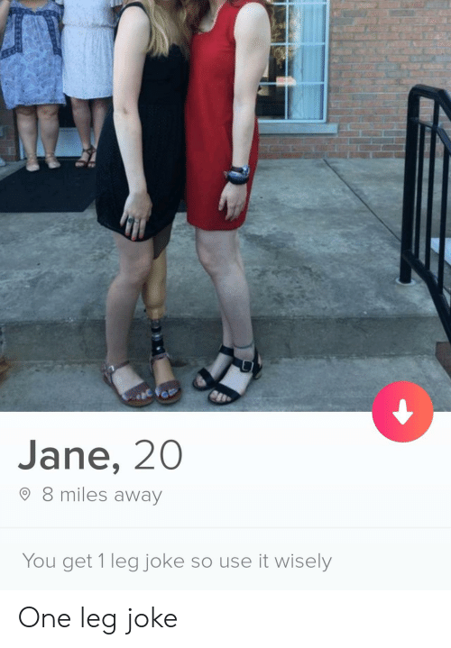 8 Miles, One, and You: Jane, 20  8 miles away  You get 1 leg joke so use it wisely One leg joke