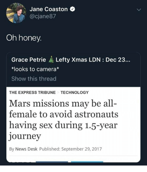 astronauts: Jane Coaston  @cjane87  Oh honey  Grace Petrie Lefty Xmas LDN: Dec 23...  *looks to camera*  Show this thread  THE EXPRESS TRIBUNE  TECHNOLOGY  Mars missions may be all-  female to avoid astronauts  having sex during 1.5-year  journey  By News Desk Published: September 29, 2017