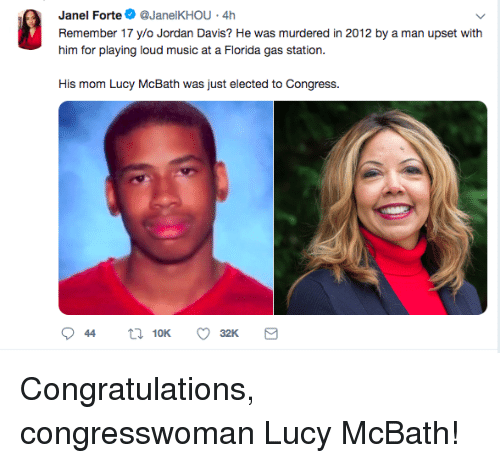 Music, Congratulations, and Gas Station: Janel Forte@JanelKHOU 4h  Remember 17 ylo Jordan Davis? He was murdered in 2012 by a man upset with  him for playing loud music at a Fiorda gas station.  His mom Lucy McBath was just elected to Congress. Congratulations, congresswoman Lucy McBath!